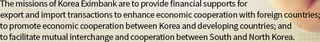 The missions of Korea Eximbank are to provide financial supports for export and import transactions to enhance economic cooperation with foreign countries; to promote economic cooperation between Korea and developing countries; and to facilitate mutual interchange and cooperation between South and North Korea.